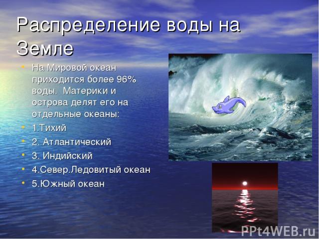 Распределение воды на Земле На Мировой океан приходится более 96% воды. Материки и острова делят его на отдельные океаны: 1.Тихий 2. Атлантический 3. Индийский 4.Север.Ледовитый океан 5.Южный океан