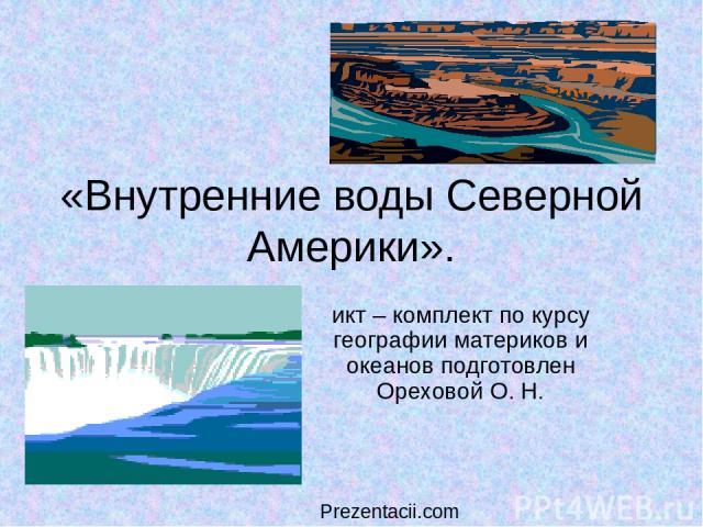 «Внутренние воды Северной Америки». икт – комплект по курсу географии материков и океанов подготовлен Ореховой О. Н. Prezentacii.com