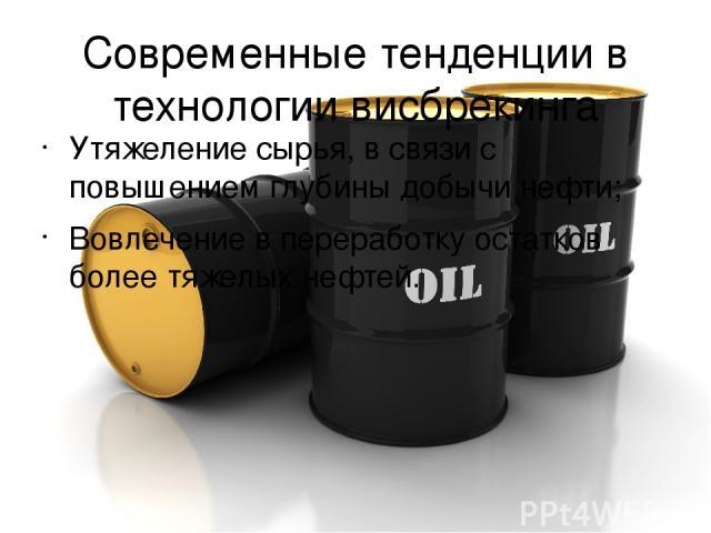 Современные тенденции в технологии висбрекинга Утяжеление сырья, в связи с повышением глубины добычи нефти; Вовлечение в переработку остатков более тяжелых нефтей.