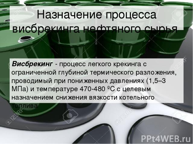 Назначение процесса висбрекинга нефтяного сырья Висбрекинг - процесс легкого крекинга с ограниченной глубиной термического разложения, проводимый при пониженных давлениях (1,5–3 МПа) и температуре 470-480 ºC с целевым назначением снижения вязкости к…