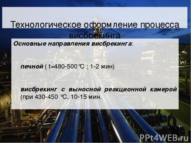 Технологическое оформление процесса висбрекинга Основные направления висбрекинга: печной ( t=480-500°С ; 1-2 мин) висбрекинг с выносной реакционной камерой (при 430-450 °С, 10-15 мин.