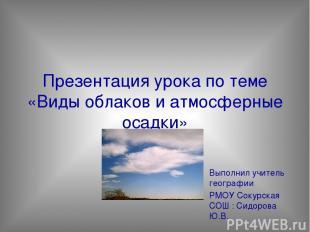 Презентация урока по теме «Виды облаков и атмосферные осадки» Выполнил учитель г