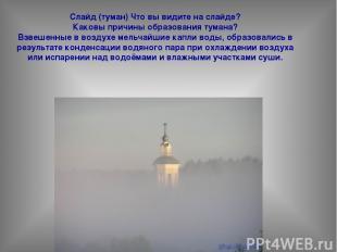 Слайд (туман) Что вы видите на слайде? Каковы причины образования тумана? Взвеше