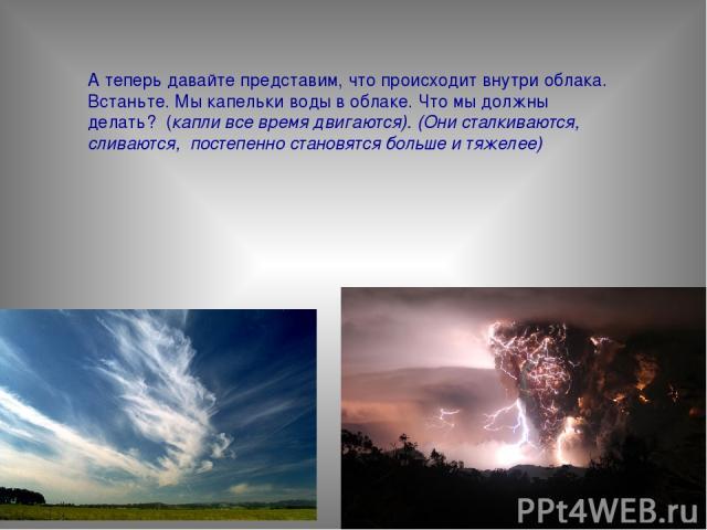 А теперь давайте представим, что происходит внутри облака. Встаньте. Мы капельки воды в облаке. Что мы должны делать? (капли все время двигаются). (Они сталкиваются, сливаются, постепенно становятся больше и тяжелее)