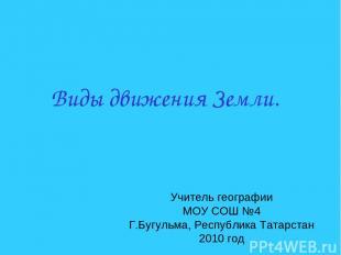 Виды движения Земли. Учитель географии МОУ СОШ №4 Г.Бугульма, Республика Татарст