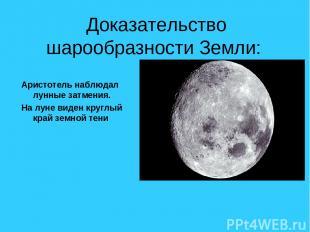 Доказательство шарообразности Земли: Аристотель наблюдал лунные затмения. На лун