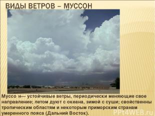 Муссо н— устойчивые ветры, периодически меняющие свое направление; летом дуют с