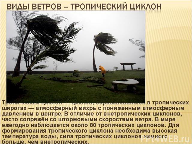 Тропический циклон — циклон, образовавшийся в тропических широтах — атмосферный вихрь с пониженным атмосферным давлением в центре. В отличие от внетропических циклонов, часто сопряжён со штормовыми скоростями ветра. В мире ежегодно наблюдается около…