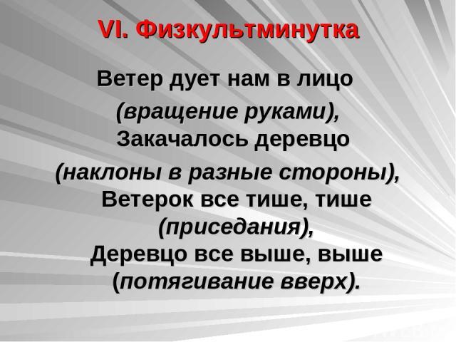 VI. Физкультминутка Ветер дует нам в лицо (вращение руками), Закачалось деревцо (наклоны в разные стороны), Ветерок все тише, тише (приседания), Деревцо все выше, выше (потягивание вверх).