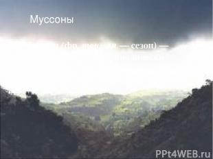 Муссоны Муссо н (фр. mousson — сезон) — устойчивый ветер, периодически меняющий