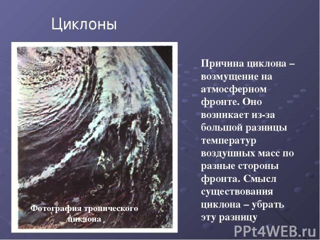 Фотография тропического циклона Причина циклона – возмущение на атмосферном фронте. Оно возникает из-за большой разницы температур воздушных масс по разные стороны фронта. Смысл существования циклона – убрать эту разницу Циклоны