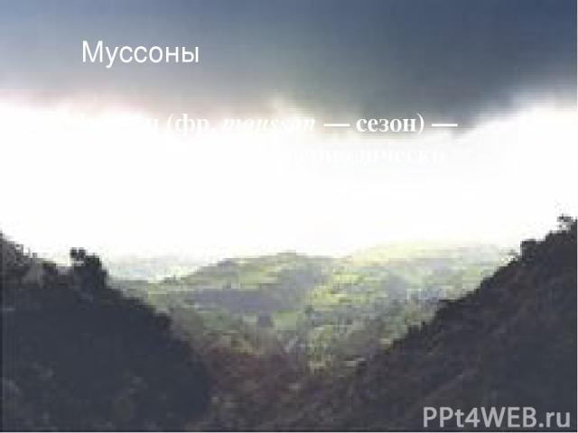 Муссоны Муссо н (фр. mousson — сезон) — устойчивый ветер, периодически меняющий своё направление.