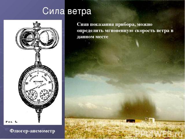 Флюгер-анемометр Сила ветра Сняв показания прибора, можно определить мгновенную скорость ветра в данном месте