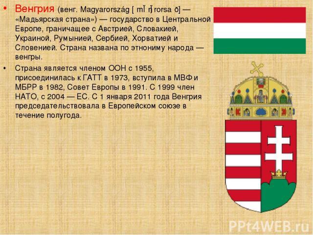 Ве нгрия (венг. Magyarország [ˈmɒɟɒrorsaːɡ] — «Мадьярская страна») — государство в Центральной Европе, граничащее с Австрией, Словакией, Украиной, Румынией, Сербией, Хорватией и Словенией. Страна названа по этнониму народа — венгры. Страна является …