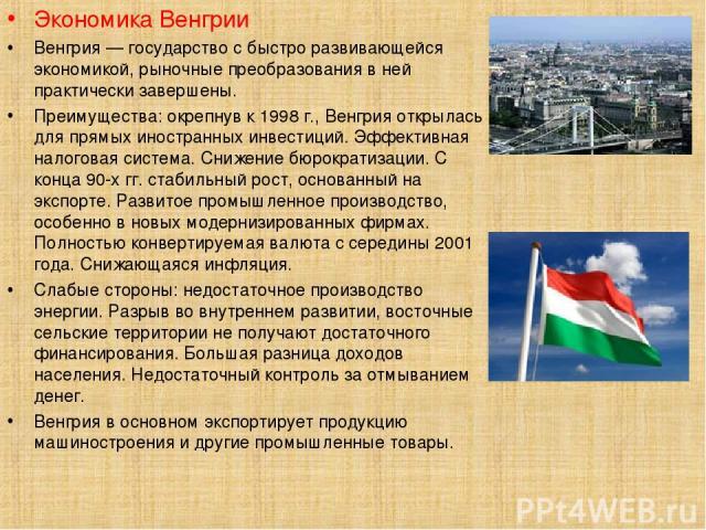 Экономика Венгрии Венгрия — государство с быстро развивающейся экономикой, рыночные преобразования в ней практически завершены. Преимущества: окрепнув к 1998 г., Венгрия открылась для прямых иностранных инвестиций. Эффективная налоговая система. Сни…