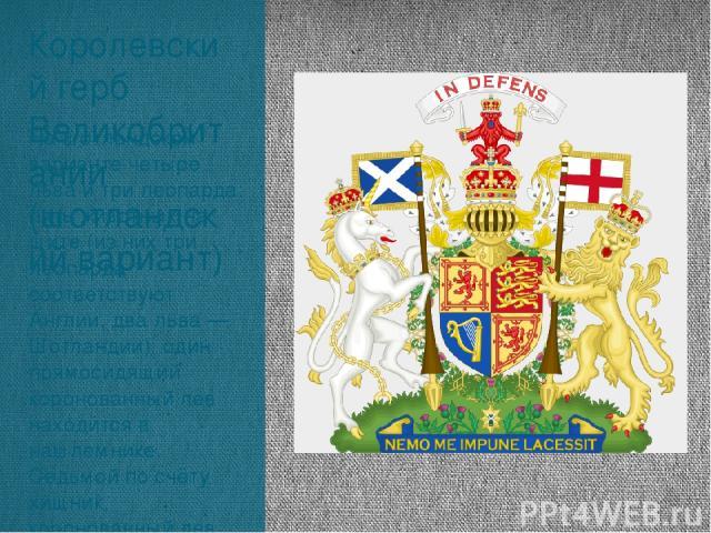 Королевский герб Великобритании (шотландский вариант) На шотландском варианте четыре льва и три леопарда: пять животных на щите (из них три леопарда соответствуют Англии, два льва — Шотландии), один прямосидящий коронованный лев находится в нашлемни…