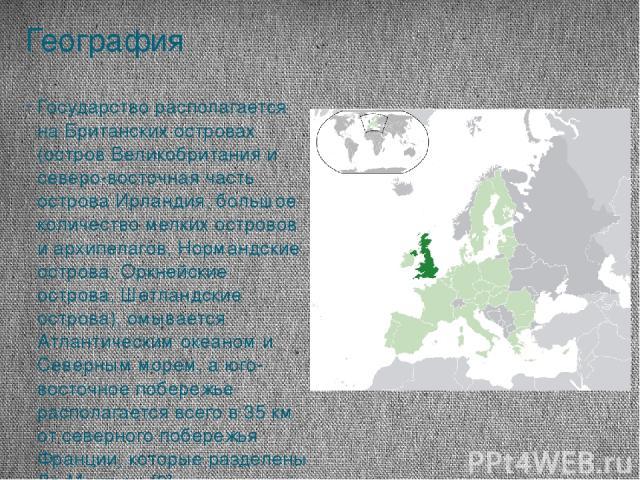 География Государство располагается на Британских островах (остров Великобритания и северо-восточная часть острова Ирландия, большое количество мелких островов и архипелагов, Нормандские острова, Оркнейские острова, Шетландские острова), омывается А…