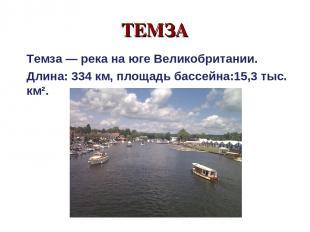 ТЕМЗА Темза — река на юге Великобритании. Длина: 334 км, площадь бассейна:15,3 т