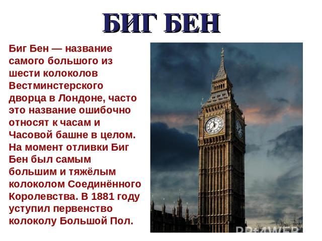 БИГ БЕН Биг Бен — название самого большого из шести колоколов Вестминстерского дворца в Лондоне, часто это название ошибочно относят к часам и Часовой башне в целом. На момент отливки Биг Бен был самым большим и тяжёлым колоколом Соединённого Короле…