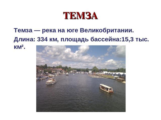 ТЕМЗА Темза — река на юге Великобритании. Длина: 334 км, площадь бассейна:15,3 тыс. км².