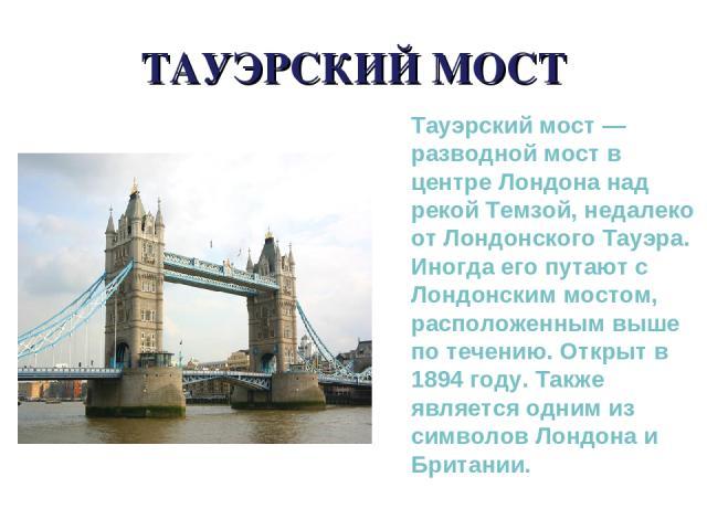 ТАУЭРСКИЙ МОСТ Тауэрский мост — разводной мост в центре Лондона над рекой Темзой, недалеко от Лондонского Тауэра. Иногда его путают с Лондонским мостом, расположенным выше по течению. Открыт в 1894 году. Также является одним из символов Лондона и Бр…