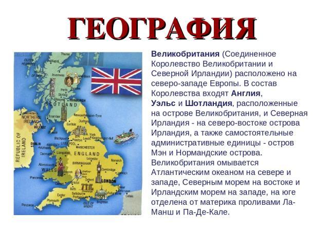 ГЕОГРАФИЯ Великобритания(Соединенное Королевство Великобритании и Северной Ирландии) расположено на северо-западе Европы. В состав Королевства входятАнглия, УэльсиШотландия, расположенные на острове Великобритания, и Северная Ирландия - на север…