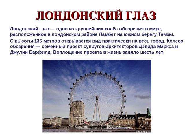 ЛОНДОНСКИЙ ГЛАЗ Лондонский глаз — одно из крупнейших колёс обозрения в мире, расположенное в лондонском районе Ламбет на южном берегу Темзы. С высоты 135 метров открывается вид практически на весь город. Колесо обозрения — семейный проект супругов-а…