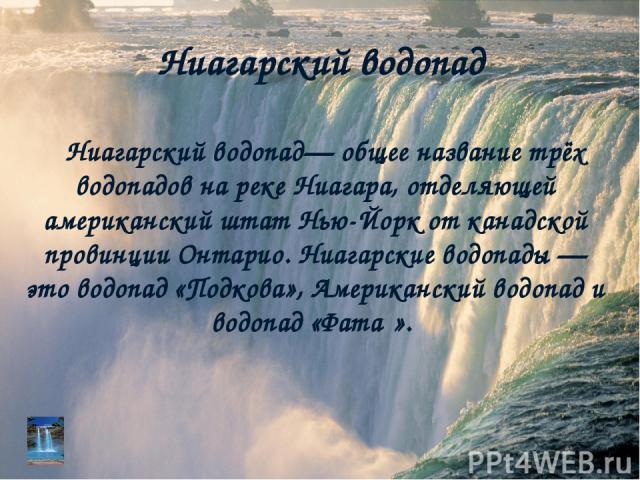 Ниагарский водопад Ниагарский водопад— общее название трёх водопадов на реке Ниагара, отделяющей американский штат Нью-Йорк от канадской провинции Онтарио. Ниагарские водопады — это водопад «Подкова», Американский водопад и водопад «Фата ».