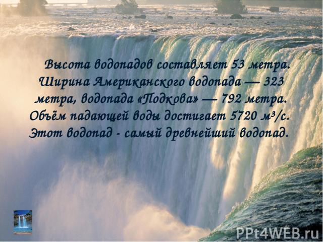 Высота водопадов составляет 53 метра. Ширина Американского водопада — 323 метра, водопада «Подкова» — 792 метра. Объём падающей воды достигает 5720 м³/с. Этот водопад - самый древнейший водопад.