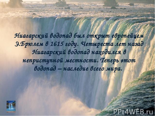 Ниагарский водопад был открыт европейцем Э.Брюлем в 1615 году. Четыреста лет назад Ниагарский водопад находился в неприступной местности. Теперь этот водопад – наследие всего мира.