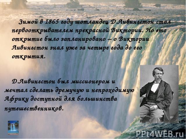 Д.Ливингстон был миссионером и мечтал сделать дремучую и непроходимую Африку доступной для большинства путешественников. Зимой в 1865 году шотландец Д.Ливингстон стал первооткрывателем прекрасной Виктории. Но это открытие было запланировано – о Викт…