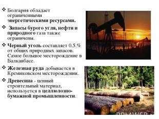 Болгария обладает ограниченными энергетическими ресурсами. Запасы бурого угля, н