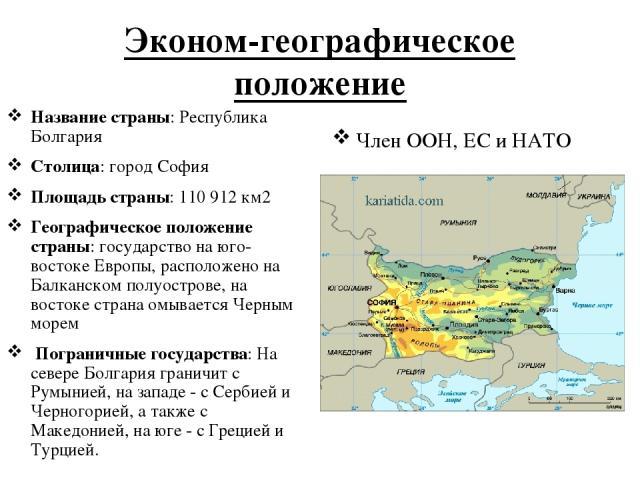 Эконом-географическое положение Название страны: Республика Болгария Столица: город София Площадь страны: 110 912 км2 Географическое положение страны: государство на юго-востоке Европы, расположено на Балканском полуострове, на востоке страна омывае…