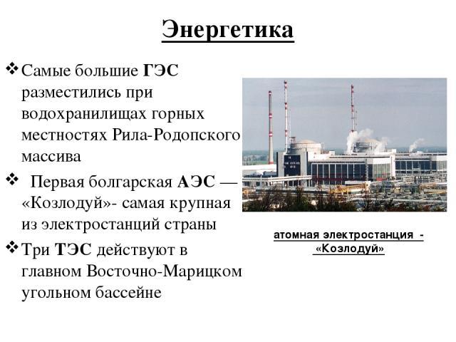 Энергетика Самые большие ГЭС разместились при водохранилищах горных местностях Рила-Родопского массива  Первая болгарская АЭС — «Козлодуй»- самая крупная из электростанций страны Три ТЭС действуют в главном Восточно-Марицком угольном бассейне атомн…