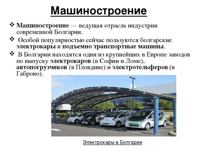 Машиностроение Машиностроение — ведущая отрасль индустрии современной Болгарии. Особой популярностью сейчас пользуются болгарские электрокары и подъемно транспортные машины. В Болгарии находятся одни из крупнейших в Европе заводов по выпуску электро…