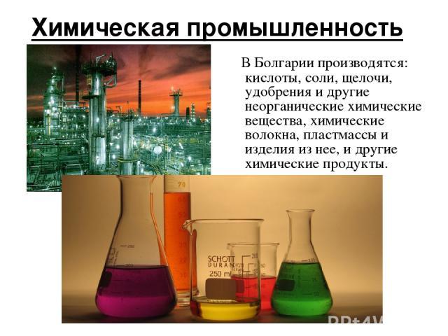 Химическая промышленность В Болгарии производятся: кислоты, соли, щелочи, удобрения и другие неорганические химические вещества, химические волокна, пластмассы и изделия из нее, и другие химические продукты.