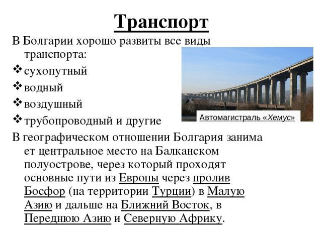 Транспорт В Болгарии хорошо развиты все виды транспорта: сухопутный водный воздушный трубопроводный и другие ВгеографическомотношенииБолгариязанимает центральное место наБалканском полуострове,через который проходят основные пути изЕвропычер…