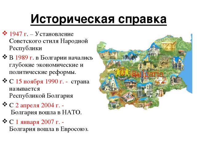 Историческая справка 1947 г. – Установление Советского стиля Народной Республики В 1989 г. в Болгарии начались глубокие экономические и политические реформы. С 15 ноября 1990 г. - страна называется РеспубликойБолгария С 2 апреля 2004 г. - Болгария…