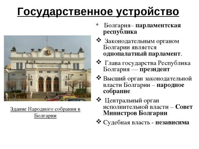Государственное устройство Болгария– парламентская республика Законодательным органом Болгарии является однопалатный парламент. Глава государства Республика Болгария — президент Высший орган законодательной власти Болгарии – народное собрание Центра…