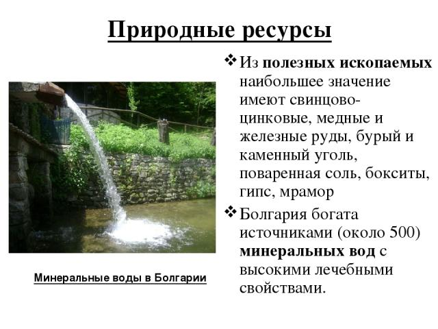Природные ресурсы Из полезных ископаемых наибольшее значение имеют свинцово-цинковые, медные и железные руды, бурый и каменный уголь, поваренная соль, бокситы, гипс, мрамор Болгария богата источниками (около 500) минеральных вод с высокими лечебными…