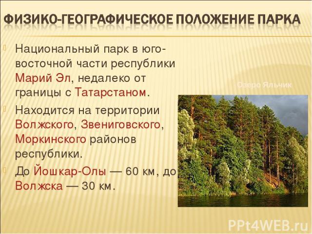 Национальный парк в юго-восточной части республики Марий Эл, недалеко от границы с Татарстаном. Находится на территории Волжского, Звениговского, Моркинского районов республики. До Йошкар-Олы — 60 км, до Волжска — 30 км. Озеро Яльчик