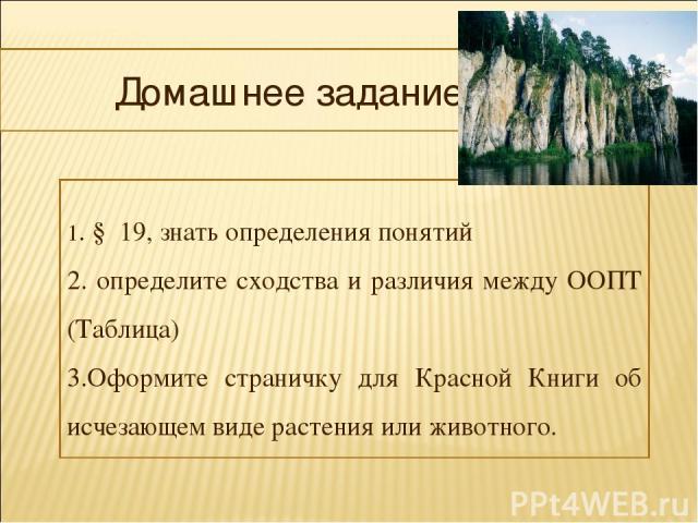 Домашнее задание 1. § 19, знать определения понятий 2. определите сходства и различия между ООПТ (Таблица) 3.Оформите страничку для Красной Книги об исчезающем виде растения или животного.