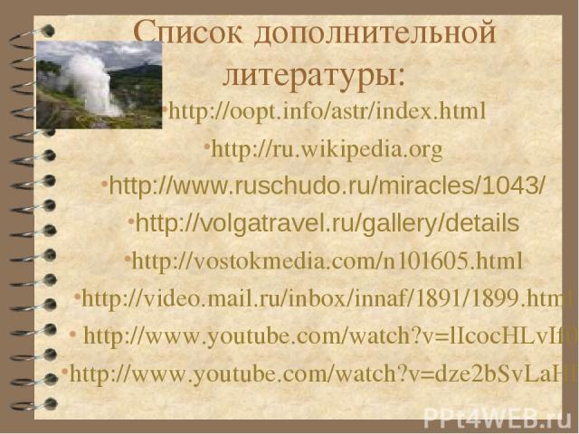 Список дополнительной литературы: http://oopt.info/astr/index.html http://ru.wikipedia.org http://www.ruschudo.ru/miracles/1043/ http://volgatravel.ru/gallery/details http://vostokmedia.com/n101605.html http://video.mail.ru/inbox/innaf/1891/1899.htm…