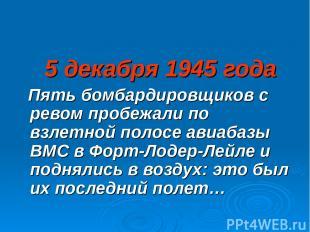 5 декабря 1945 года Пять бомбардировщиков с ревом пробежали по взлетной полосе а