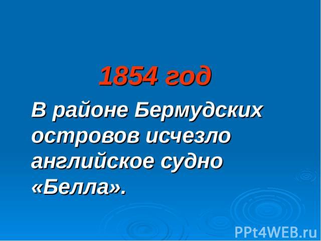 1854 год В районе Бермудских островов исчезло английское судно «Белла».