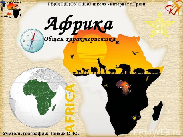 ГБ(О)С(К)ОУ С(К)О школа - интернат г.Грязи 7 класс Африка Общая характеристика Учитель географии: Тонких С. Ю. Page