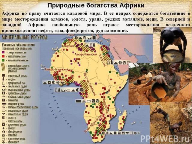 Природные богатства Африки Африка по праву считается кладовой мира. В её недрах содержатся богатейшие в мире месторождения алмазов, золота, урана, редких металлов, меди. В северной и западной Африке наибольшую роль играют месторождения осадочного пр…