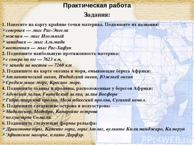 Практическая работа Задания: 1. Нанесите на карту крайние точки материка. Подпишите их названия: северная — мыс Рас-Энгела южная — мыс Игольный западная — мыс Альмади восточная — мыс Рас-Хафун 2. Подпишите наибольшую протяженность материка: с севера…