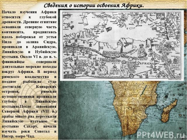 Начало изучения Африки относится к глубокой древности. Древние египтяне осваивали северную часть континента, продвигаясь вдоль побережья от устья Нила до залива Сидра, проникали в Аравийскую, Ливийскую и Нубийскую пустыни. Около VI в. до н. э. финик…