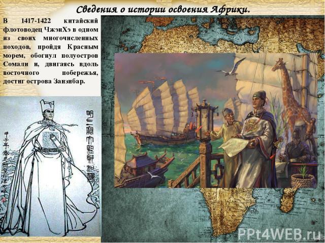 В 1417-1422 китайский флотоводец ЧжэнХэ в одном из своих многочисленных походов, пройдя Красным морем, обогнул полуостров Сомали и, двигаясь вдоль восточного побережья, достиг острова Занзибар. Сведения о истории освоения Африки. Page